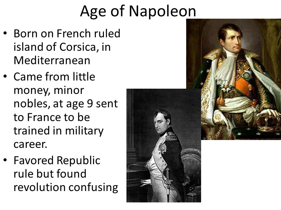 Age of Napoleon Born on French ruled island of Corsica, in Mediterranean Came from little money, minor nobles, at age 9 sent to France to be trained in military career.