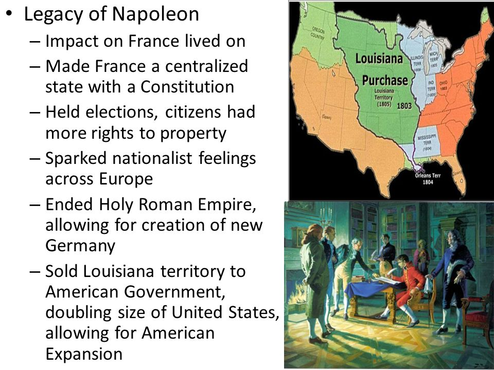 Legacy of Napoleon – Impact on France lived on – Made France a centralized state with a Constitution – Held elections, citizens had more rights to property – Sparked nationalist feelings across Europe – Ended Holy Roman Empire, allowing for creation of new Germany – Sold Louisiana territory to American Government, doubling size of United States, allowing for American Expansion