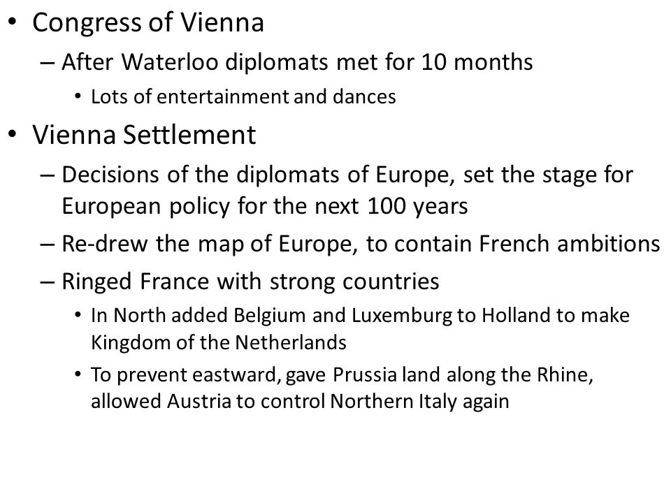 Congress of Vienna – After Waterloo diplomats met for 10 months Lots of entertainment and dances Vienna Settlement – Decisions of the diplomats of Europe, set the stage for European policy for the next 100 years – Re-drew the map of Europe, to contain French ambitions – Ringed France with strong countries In North added Belgium and Luxemburg to Holland to make Kingdom of the Netherlands To prevent eastward, gave Prussia land along the Rhine, allowed Austria to control Northern Italy again
