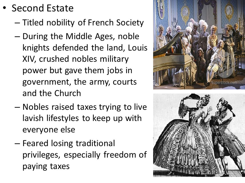 Second Estate – Titled nobility of French Society – During the Middle Ages, noble knights defended the land, Louis XIV, crushed nobles military power but gave them jobs in government, the army, courts and the Church – Nobles raised taxes trying to live lavish lifestyles to keep up with everyone else – Feared losing traditional privileges, especially freedom of paying taxes