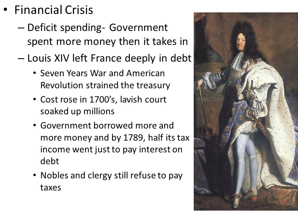 Financial Crisis – Deficit spending- Government spent more money then it takes in – Louis XIV left France deeply in debt Seven Years War and American Revolution strained the treasury Cost rose in 1700's, lavish court soaked up millions Government borrowed more and more money and by 1789, half its tax income went just to pay interest on debt Nobles and clergy still refuse to pay taxes