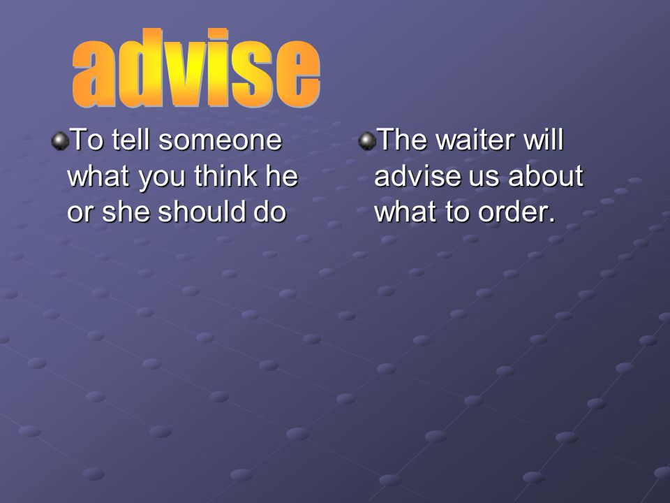To tell someone what you think he or she should do The waiter will advise us about what to order.