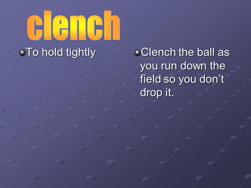 To hold tightly Clench the ball as you run down the field so you don't drop it.