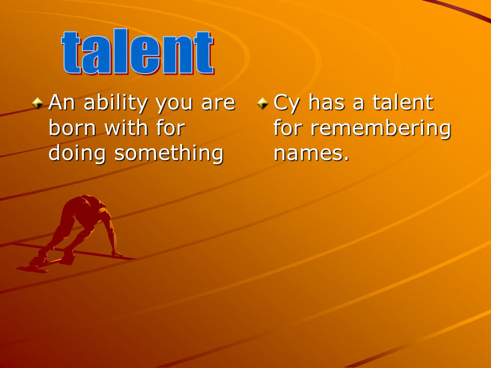 An ability you are born with for doing something Cy has a talent for remembering names.