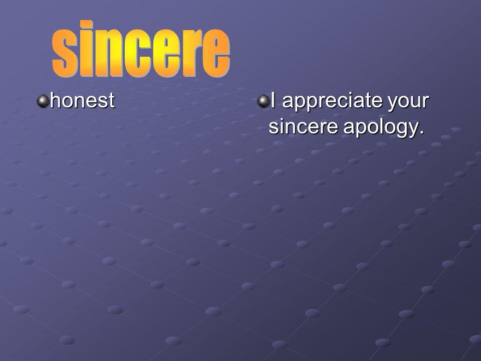 honest I appreciate your sincere apology.