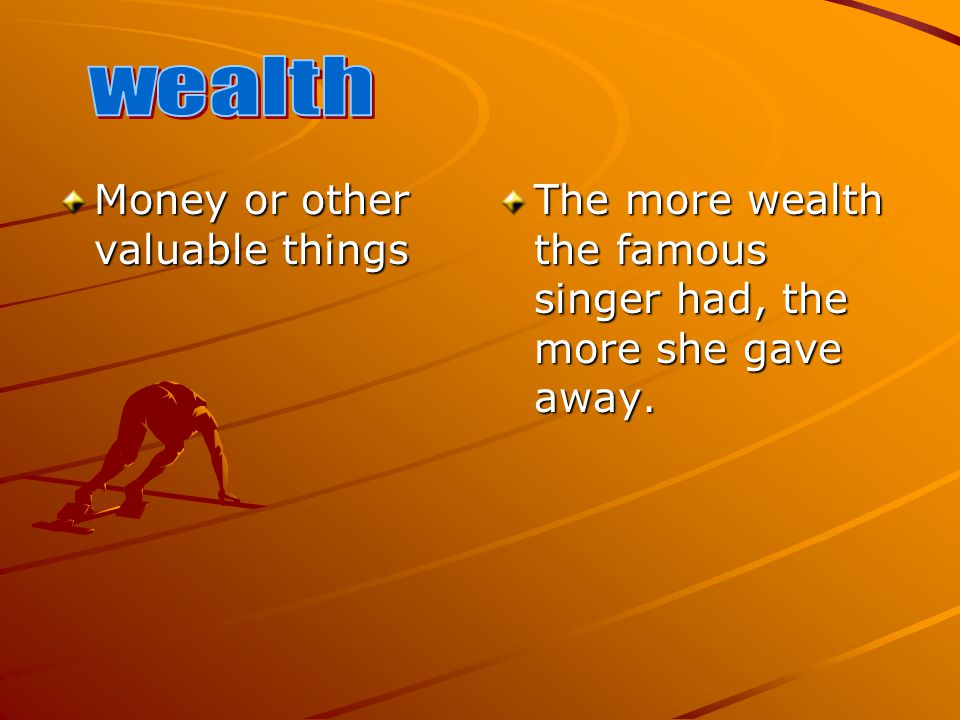 Money or other valuable things The more wealth the famous singer had, the more she gave away.