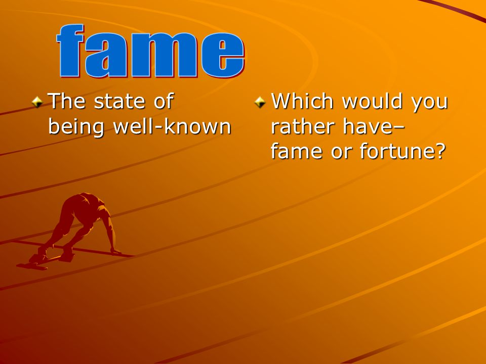 The state of being well-known Which would you rather have– fame or fortune?