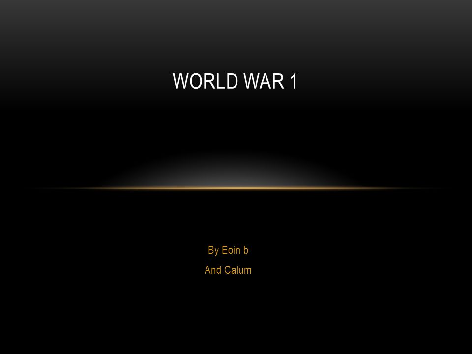 By Eoin b And Calum WORLD WAR 1