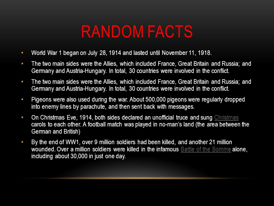 RANDOM FACTS World War 1 began on July 28, 1914 and lasted until November 11, 1918. The two main sides were the Allies, which included France, Great B