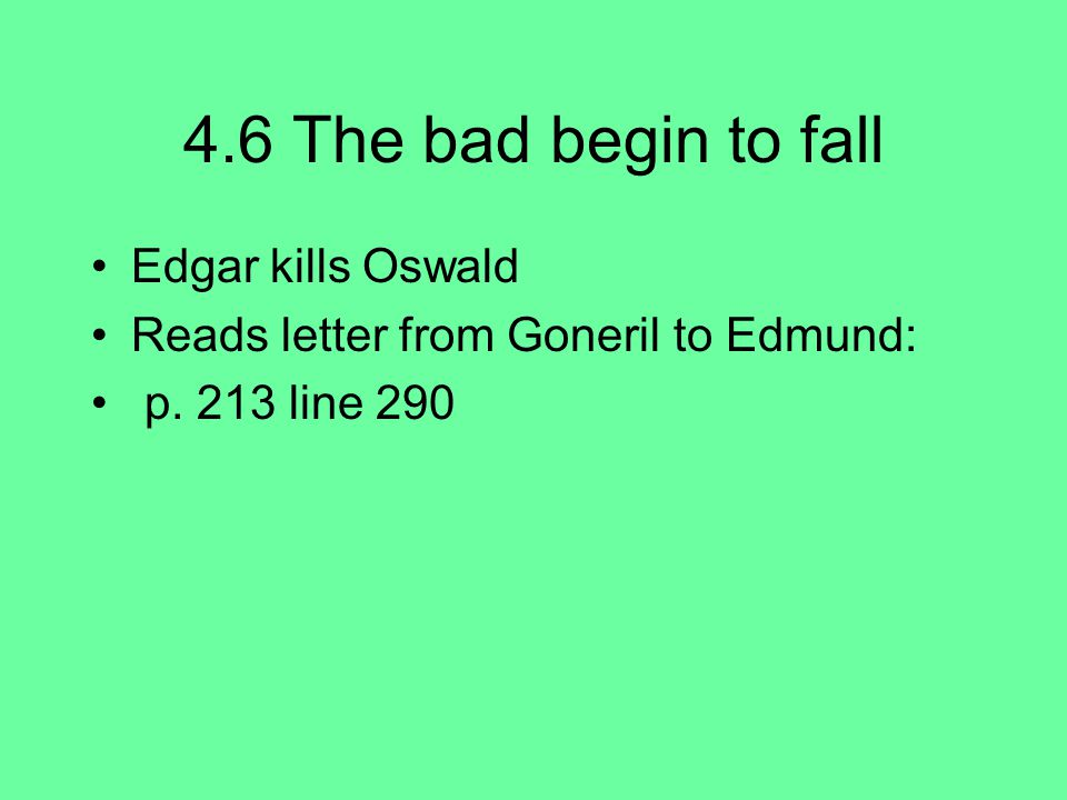 4.6 The bad begin to fall Edgar kills Oswald Reads letter from Goneril to Edmund: p. 213 line 290