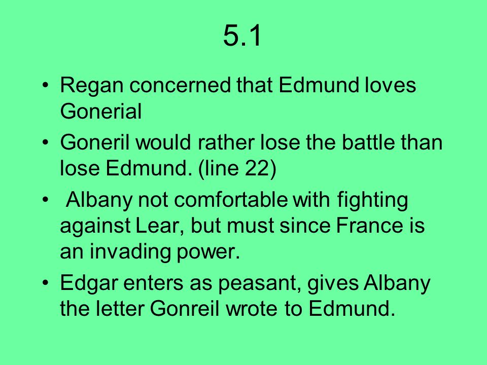 5.1 Regan concerned that Edmund loves Gonerial Goneril would rather lose the battle than lose Edmund.