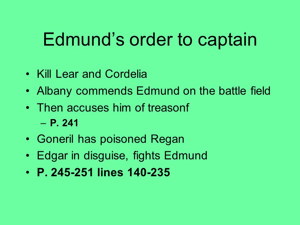 Edmund's order to captain Kill Lear and Cordelia Albany commends Edmund on the battle field Then accuses him of treasonf –P.