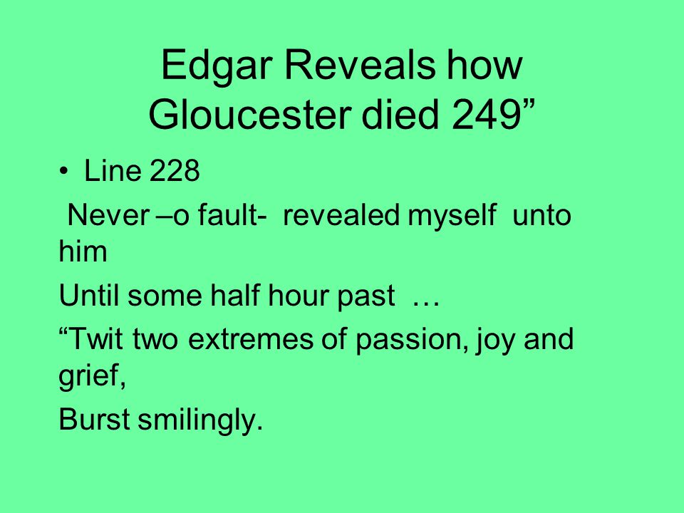 Edgar Reveals how Gloucester died 249 Line 228 Never –o fault- revealed myself unto him Until some half hour past … Twit two extremes of passion, joy and grief, Burst smilingly.
