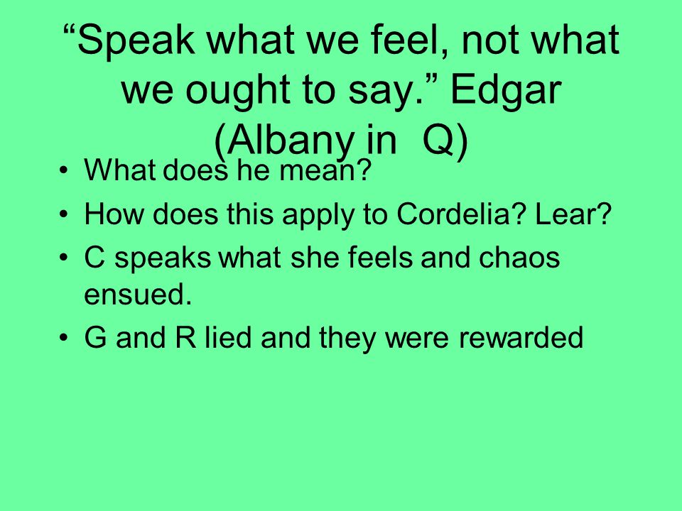 Speak what we feel, not what we ought to say. Edgar (Albany in Q) What does he mean.
