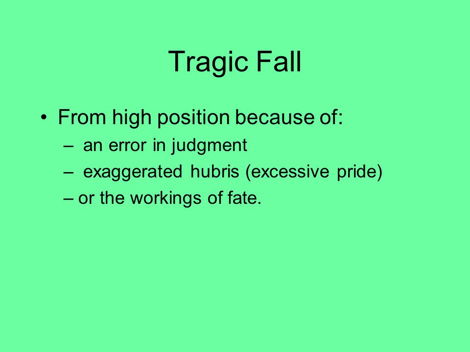Tragic Fall From high position because of: – an error in judgment – exaggerated hubris (excessive pride) –or the workings of fate.