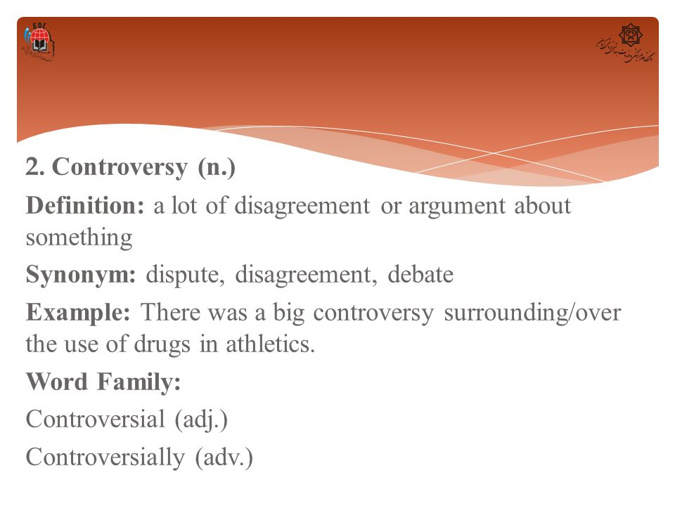 2. Controversy (n.) Definition: a lot of disagreement or argument about something Synonym: dispute, disagreement, debate Example: There was a big cont