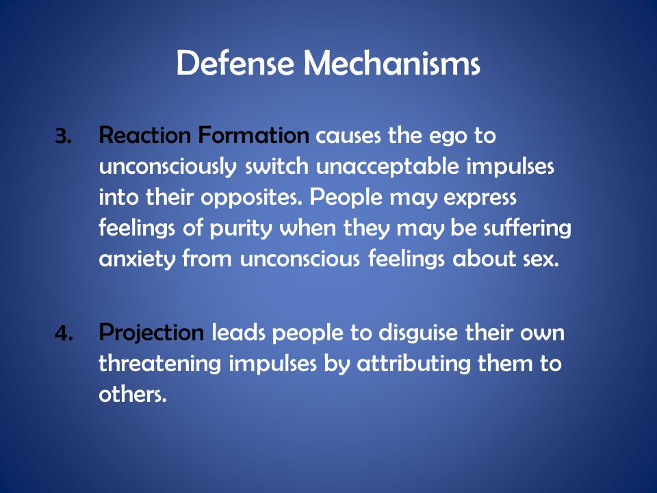 Defense Mechanisms 3.Reaction Formation causes the ego to unconsciously switch unacceptable impulses into their opposites. People may express feelings
