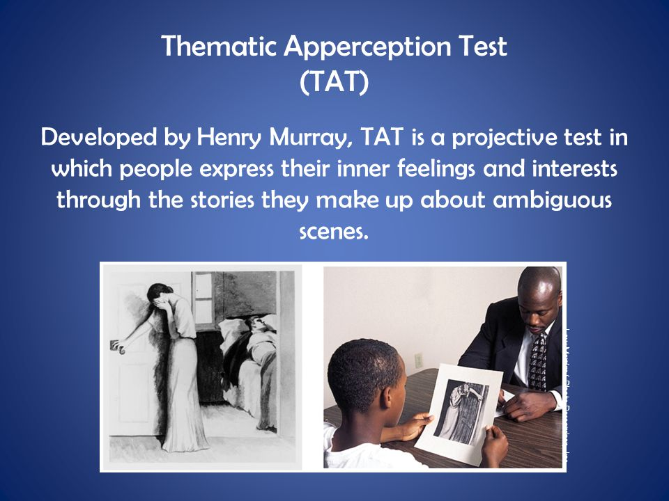Thematic Apperception Test (TAT) Developed by Henry Murray, TAT is a projective test in which people express their inner feelings and interests throug