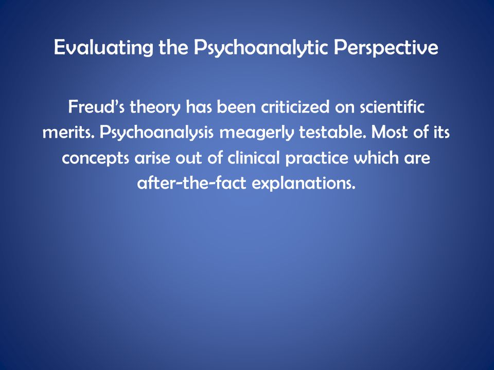 Evaluating the Psychoanalytic Perspective Freud's theory has been criticized on scientific merits. Psychoanalysis meagerly testable. Most of its conce