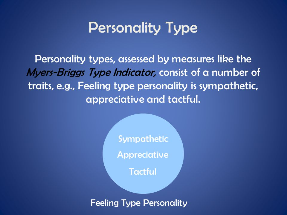 Personality Type Personality types, assessed by measures like the Myers-Briggs Type Indicator, consist of a number of traits, e.g., Feeling type perso