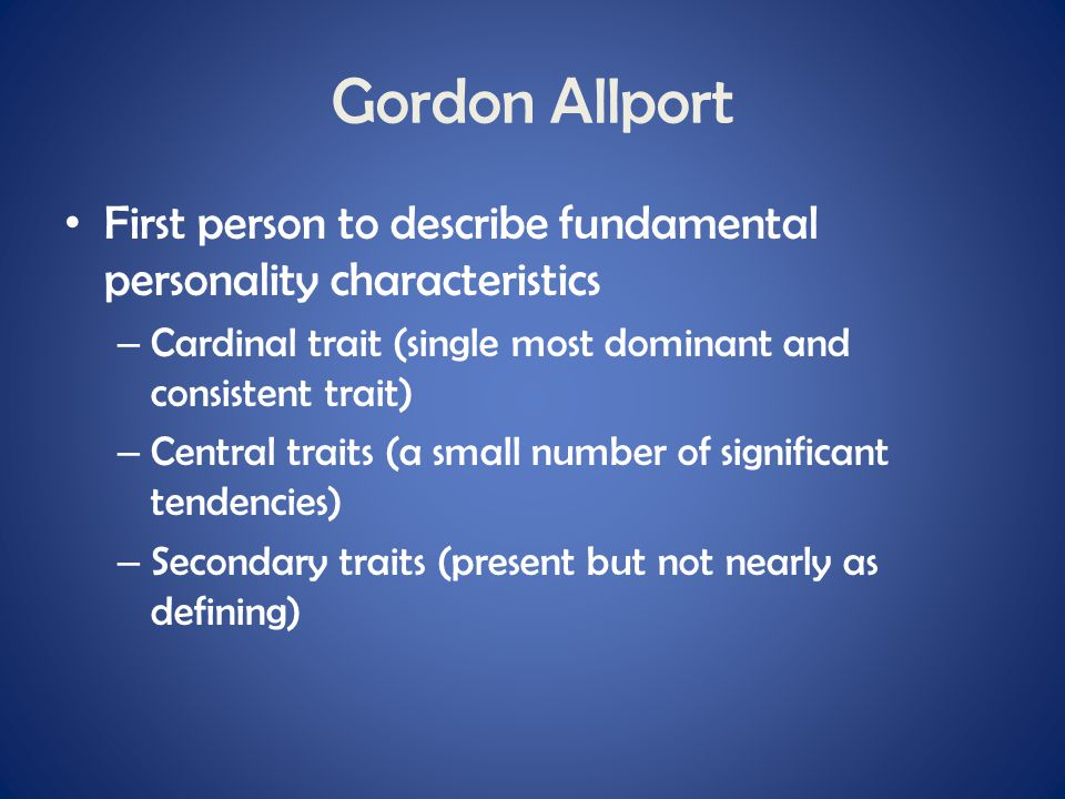 Gordon Allport First person to describe fundamental personality characteristics – Cardinal trait (single most dominant and consistent trait) – Central