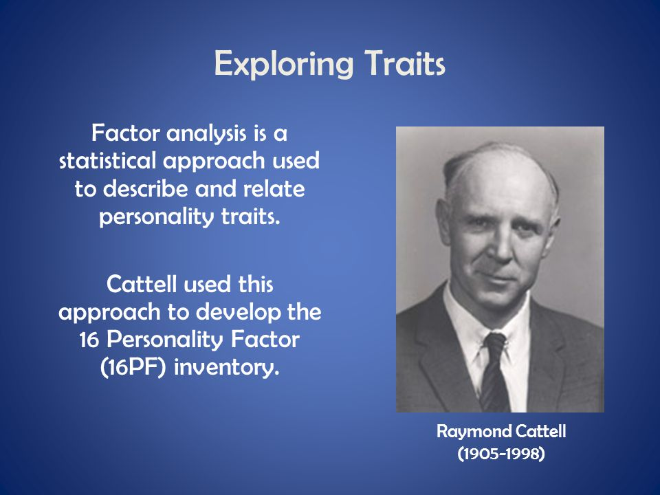 Exploring Traits Factor analysis is a statistical approach used to describe and relate personality traits. Cattell used this approach to develop the 1