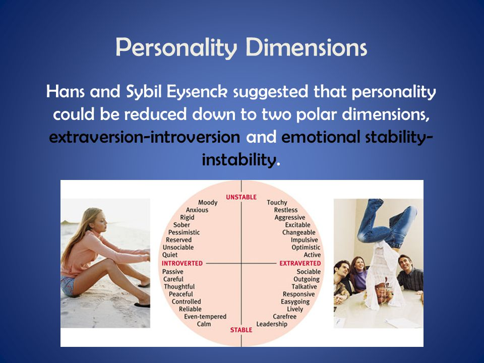 Personality Dimensions Hans and Sybil Eysenck suggested that personality could be reduced down to two polar dimensions, extraversion-introversion and