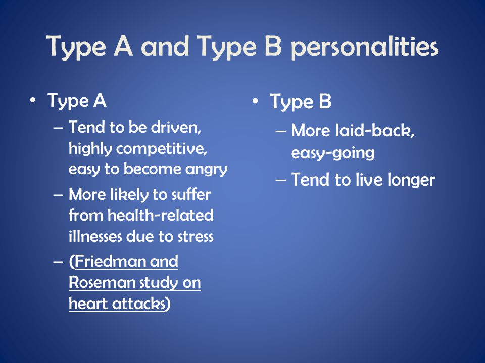 Type A and Type B personalities Type A – Tend to be driven, highly competitive, easy to become angry – More likely to suffer from health-related illne