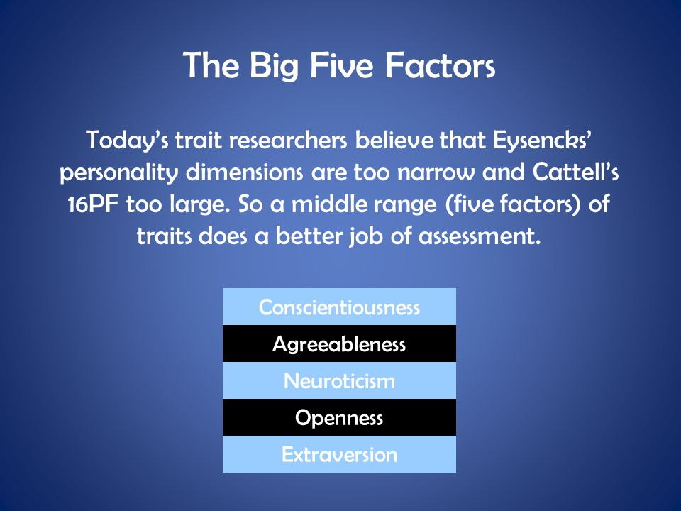 The Big Five Factors Today's trait researchers believe that Eysencks' personality dimensions are too narrow and Cattell's 16PF too large. So a middle