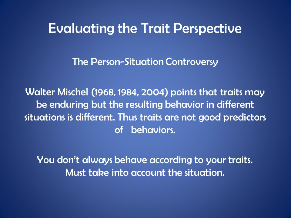 Evaluating the Trait Perspective The Person-Situation Controversy Walter Mischel (1968, 1984, 2004) points that traits may be enduring but the resulti