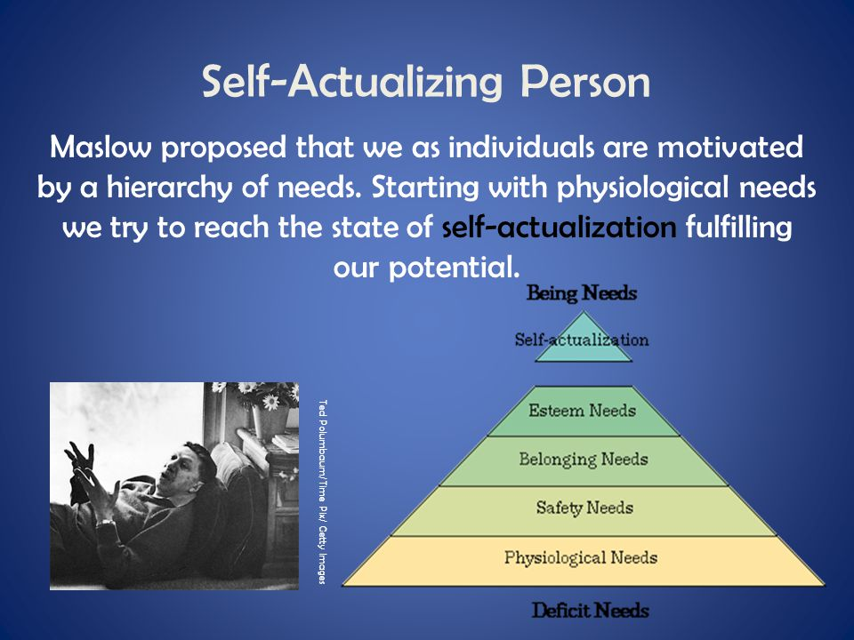 Self-Actualizing Person Maslow proposed that we as individuals are motivated by a hierarchy of needs. Starting with physiological needs we try to reac