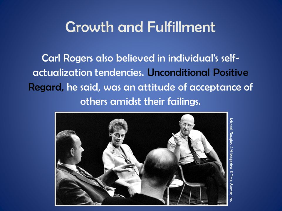 Growth and Fulfillment Carl Rogers also believed in individual's self- actualization tendencies. Unconditional Positive Regard, he said, was an attitu
