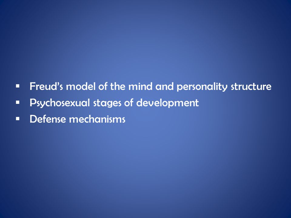  Freud's model of the mind and personality structure  Psychosexual stages of development  Defense mechanisms