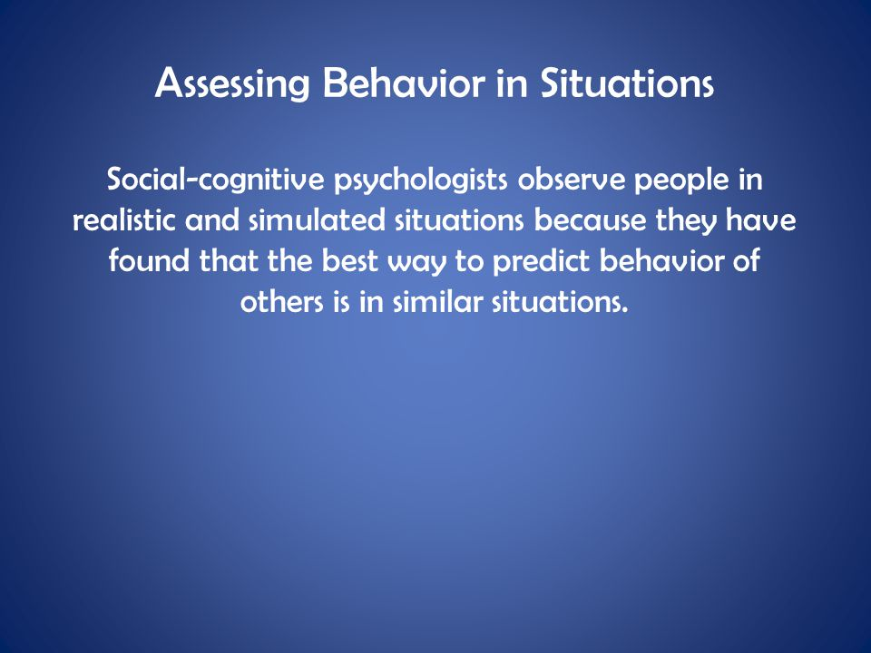 Assessing Behavior in Situations Social-cognitive psychologists observe people in realistic and simulated situations because they have found that the