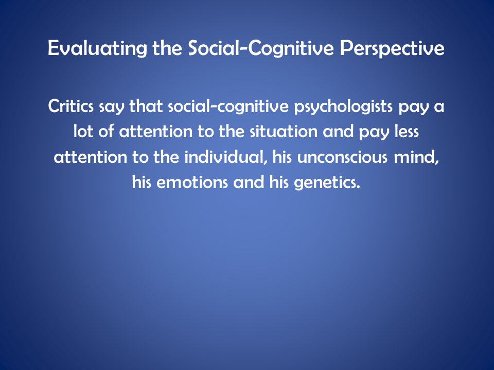 Evaluating the Social-Cognitive Perspective Critics say that social-cognitive psychologists pay a lot of attention to the situation and pay less atten