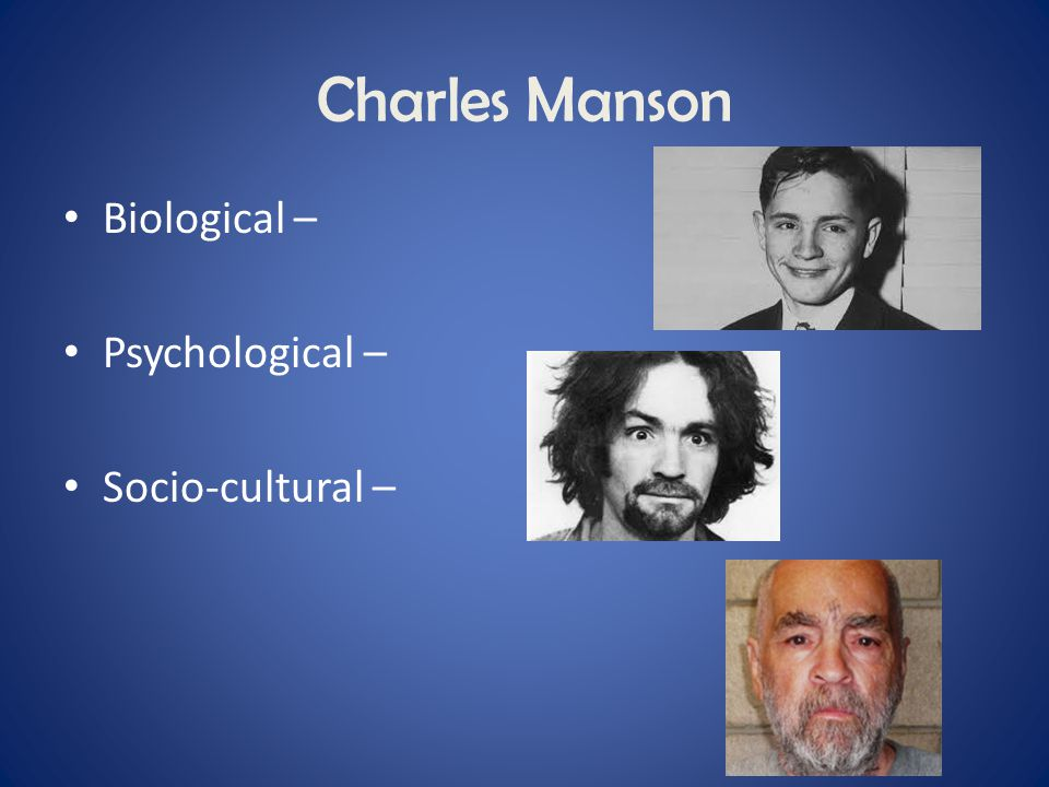 Charles Manson Biological – Psychological – Socio-cultural –