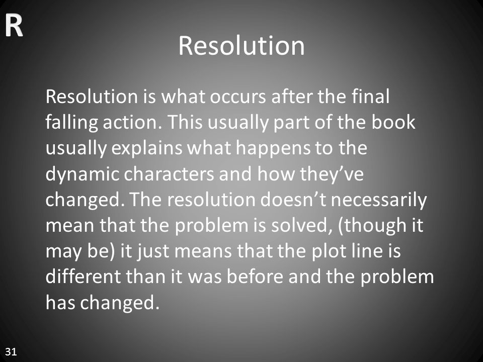 Resolution 31 Resolution is what occurs after the final falling action.