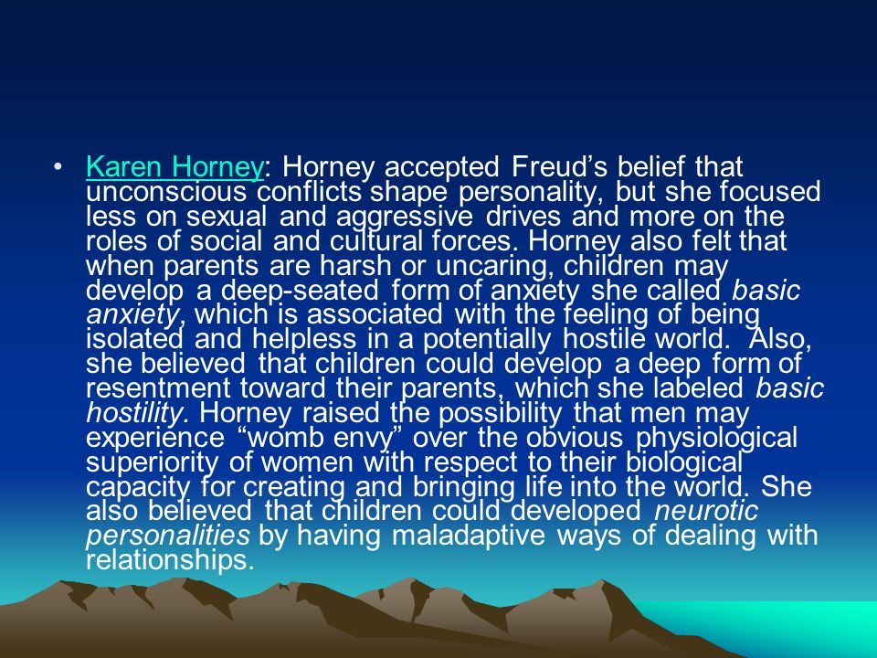 Karen Horney: Horney accepted Freud's belief that unconscious conflicts shape personality, but she focused less on sexual and aggressive drives and mo
