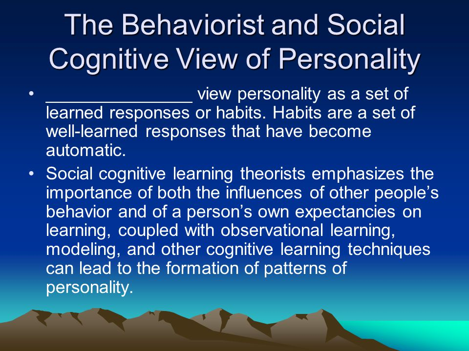 The Behaviorist and Social Cognitive View of Personality _______________ view personality as a set of learned responses or habits. Habits are a set of