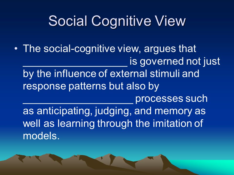 Social Cognitive View The social-cognitive view, argues that __________________ is governed not just by the influence of external stimuli and response