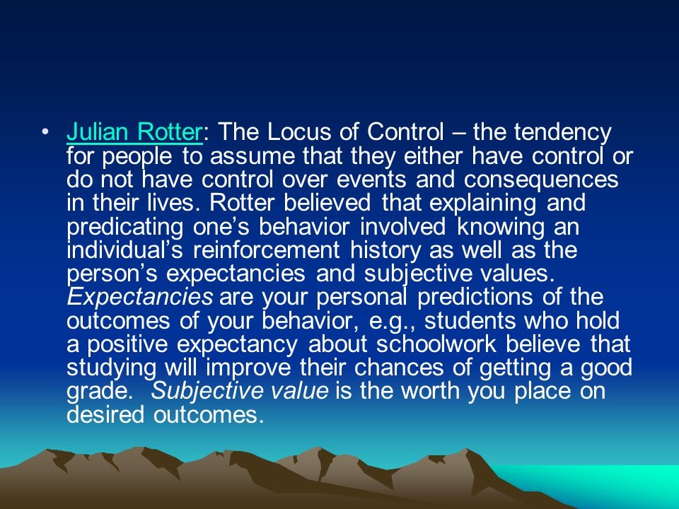 Julian Rotter: The Locus of Control – the tendency for people to assume that they either have control or do not have control over events and consequen