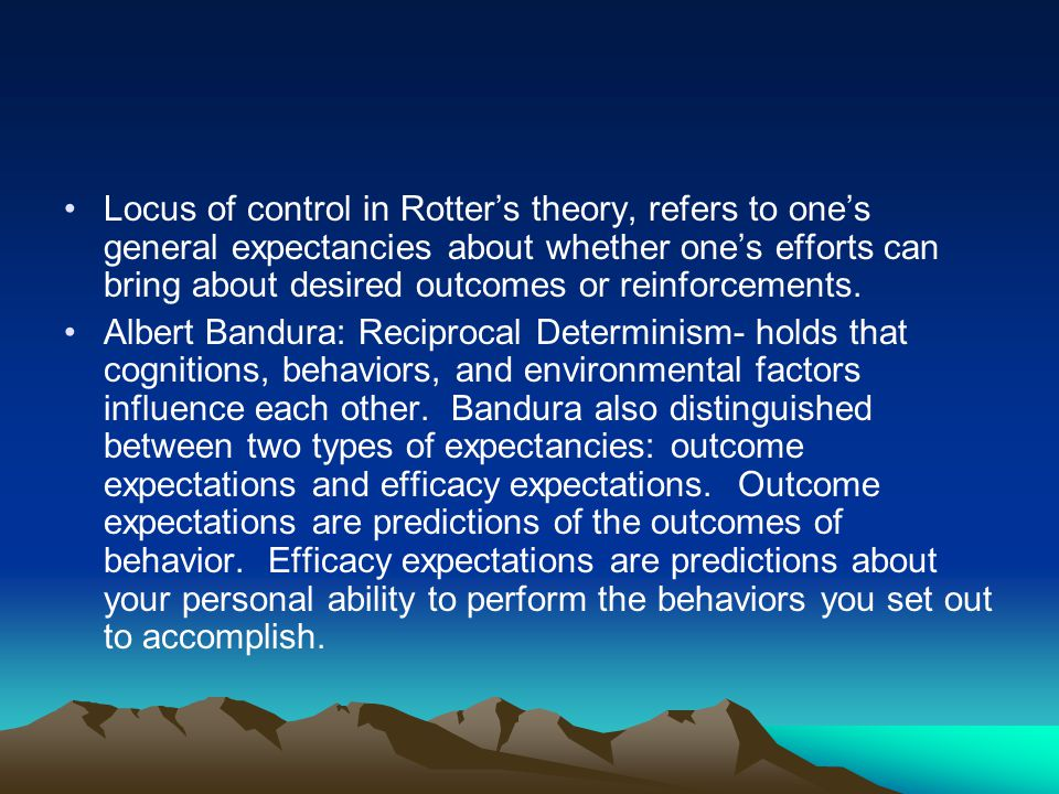 Locus of control in Rotter's theory, refers to one's general expectancies about whether one's efforts can bring about desired outcomes or reinforcemen