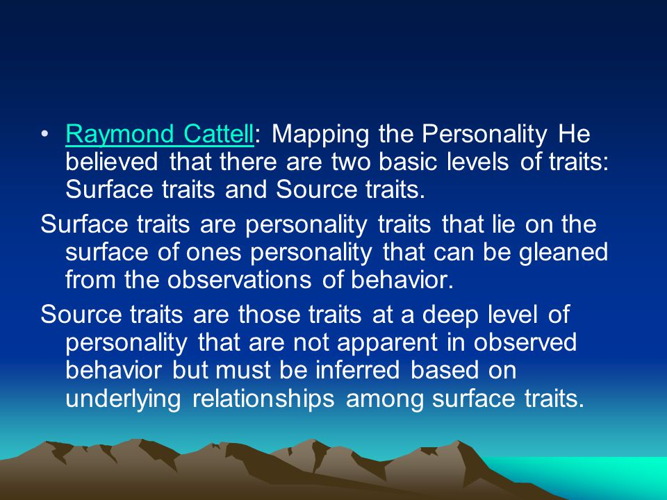 Raymond Cattell: Mapping the Personality He believed that there are two basic levels of traits: Surface traits and Source traits.Raymond Cattell Surfa