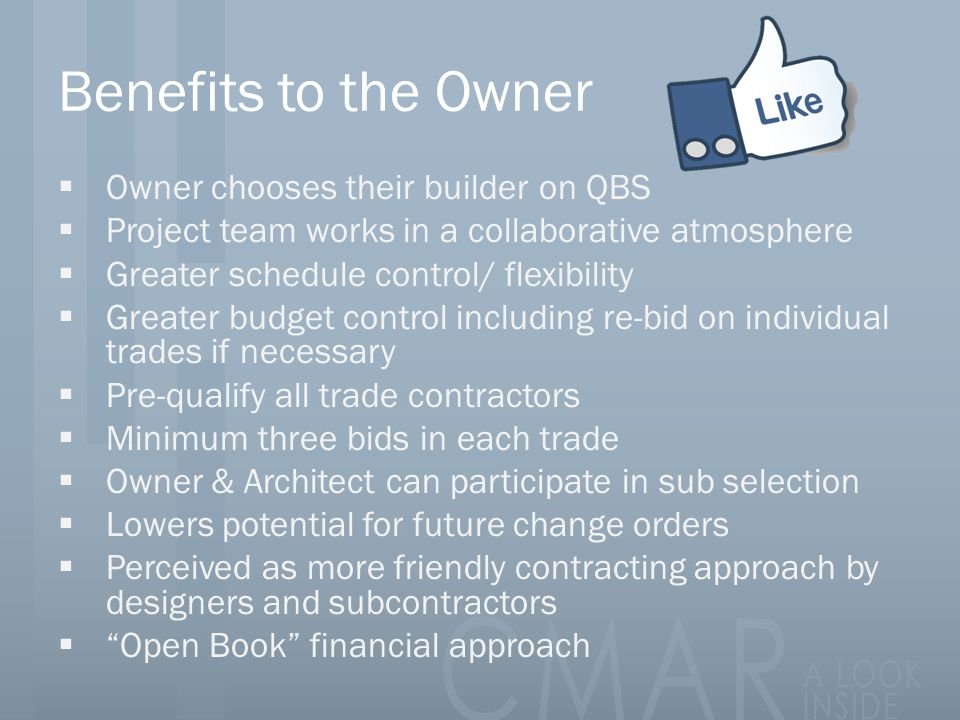 Benefits to the Owner  Owner chooses their builder on QBS  Project team works in a collaborative atmosphere  Greater schedule control/ flexibility  Greater budget control including re-bid on individual trades if necessary  Pre-qualify all trade contractors  Minimum three bids in each trade  Owner & Architect can participate in sub selection  Lowers potential for future change orders  Perceived as more friendly contracting approach by designers and subcontractors  Open Book financial approach