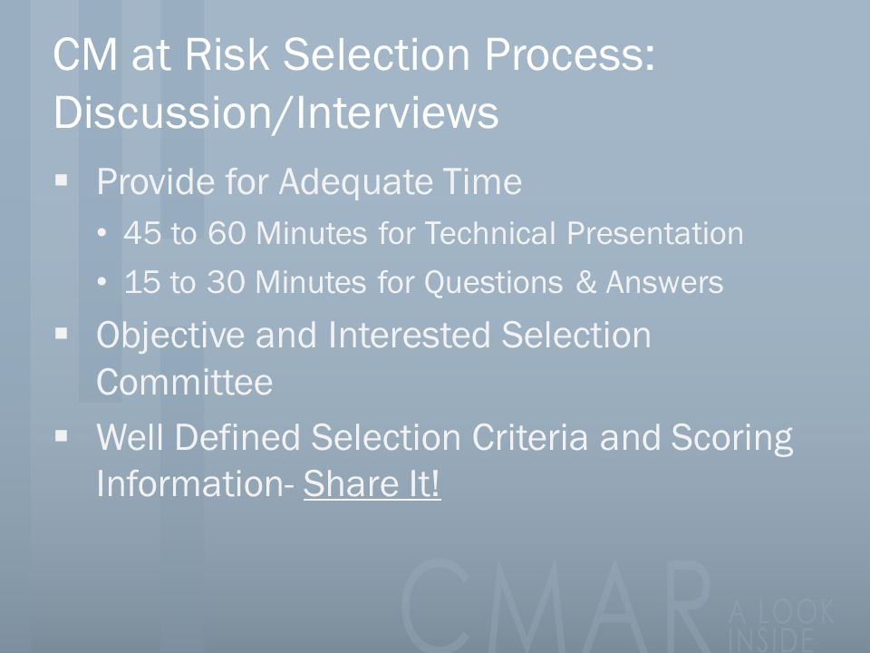 CM at Risk Selection Process: Discussion/Interviews  Provide for Adequate Time 45 to 60 Minutes for Technical Presentation 15 to 30 Minutes for Questions & Answers  Objective and Interested Selection Committee  Well Defined Selection Criteria and Scoring Information- Share It!