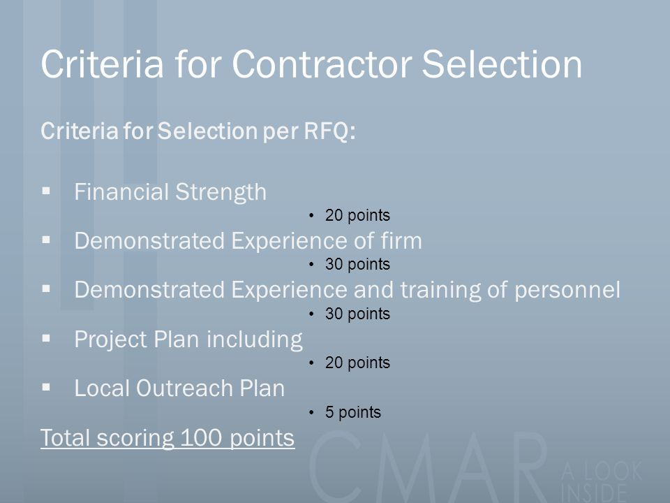 Criteria for Contractor Selection Criteria for Selection per RFQ:  Financial Strength 20 points  Demonstrated Experience of firm 30 points  Demonstrated Experience and training of personnel 30 points  Project Plan including 20 points  Local Outreach Plan 5 points Total scoring 100 points