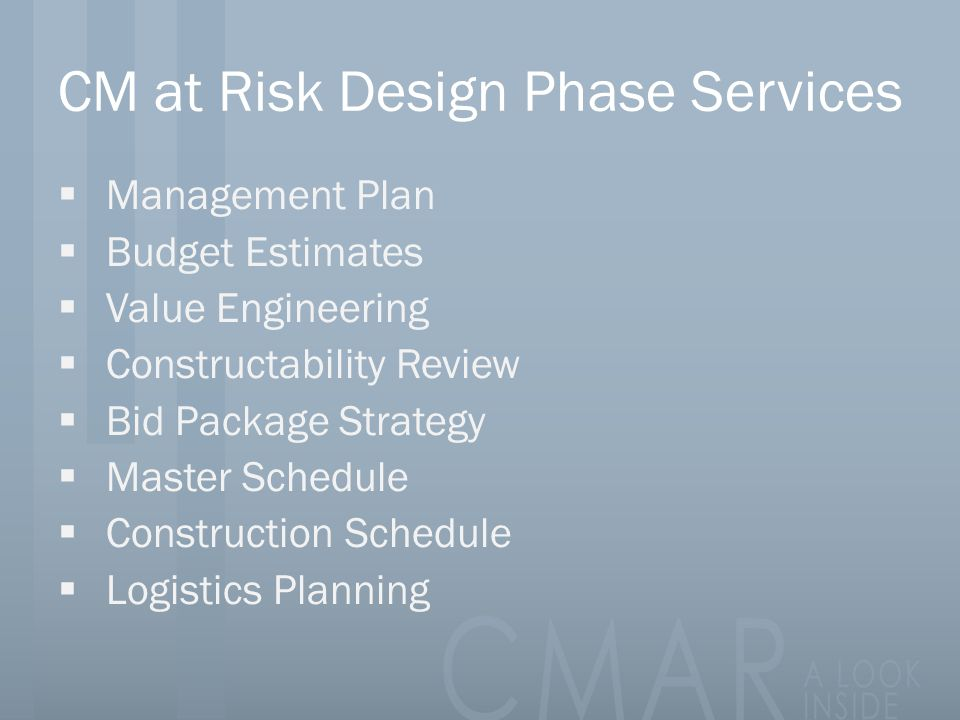 CM at Risk Design Phase Services  Management Plan  Budget Estimates  Value Engineering  Constructability Review  Bid Package Strategy  Master Schedule  Construction Schedule  Logistics Planning