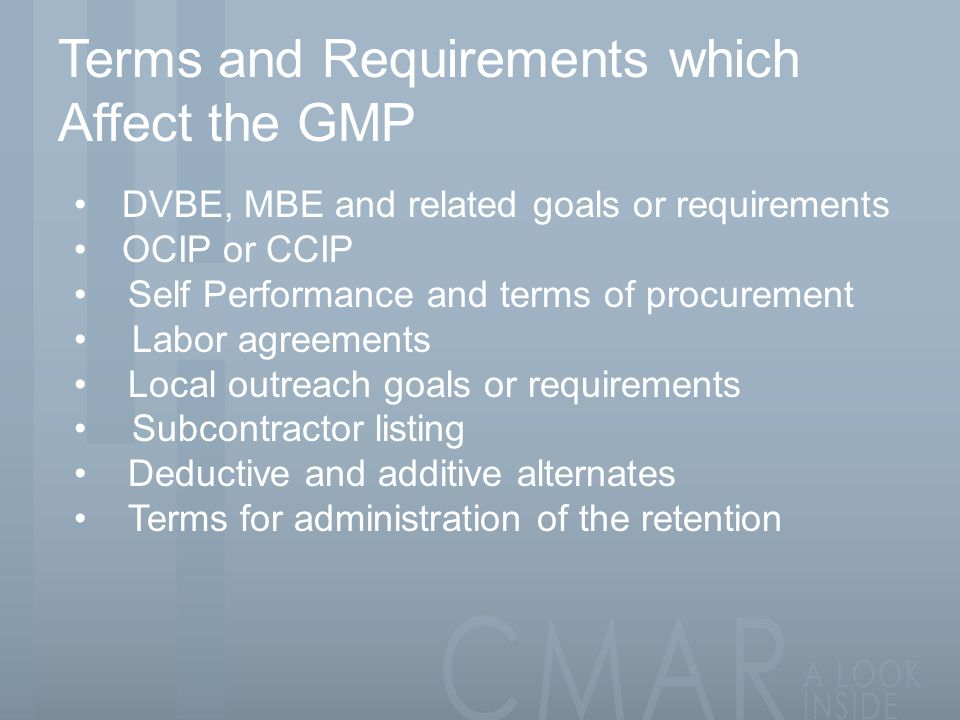 Terms and Requirements which Affect the GMP DVBE, MBE and related goals or requirements OCIP or CCIP Self Performance and terms of procurement Labor agreements Local outreach goals or requirements Subcontractor listing Deductive and additive alternates Terms for administration of the retention