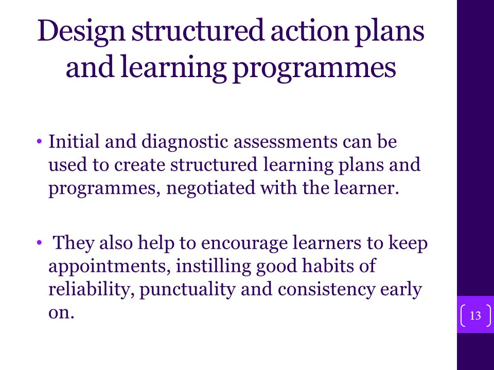 Design structured action plans and learning programmes Initial and diagnostic assessments can be used to create structured learning plans and programmes, negotiated with the learner.