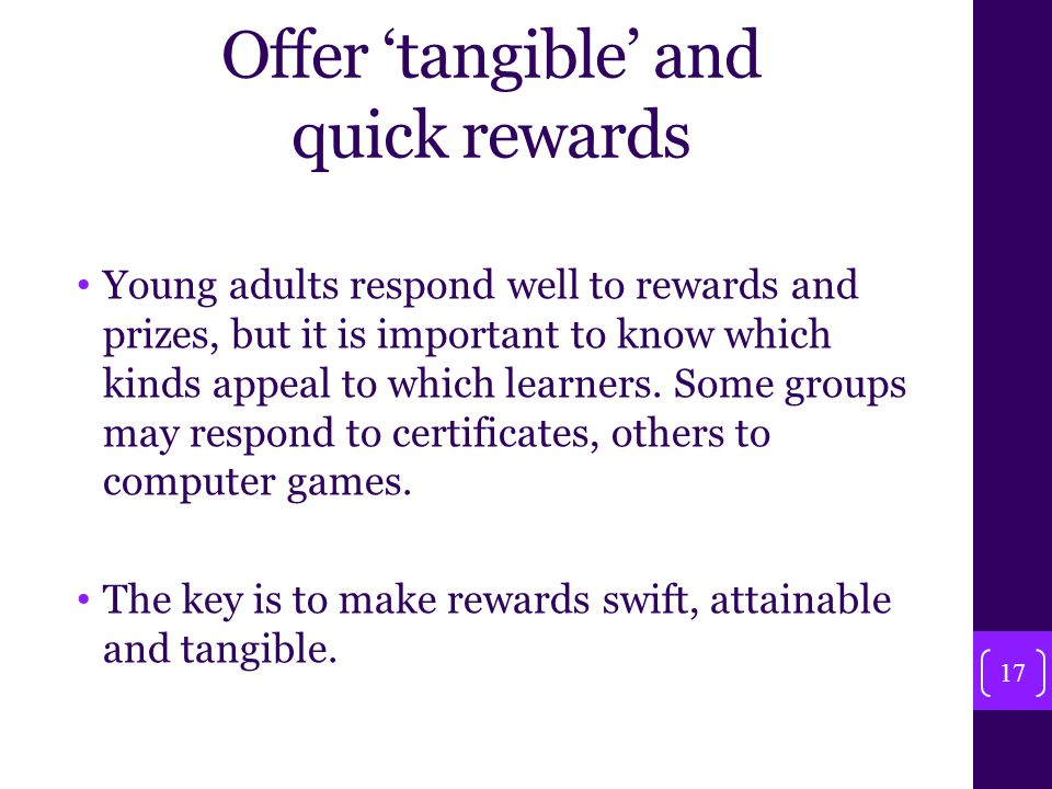 Offer 'tangible' and quick rewards Young adults respond well to rewards and prizes, but it is important to know which kinds appeal to which learners.
